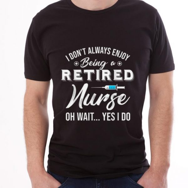 Premium i Don't Always Enjoy Being A Retired Nurse Oh Wait Yes I Do shirt