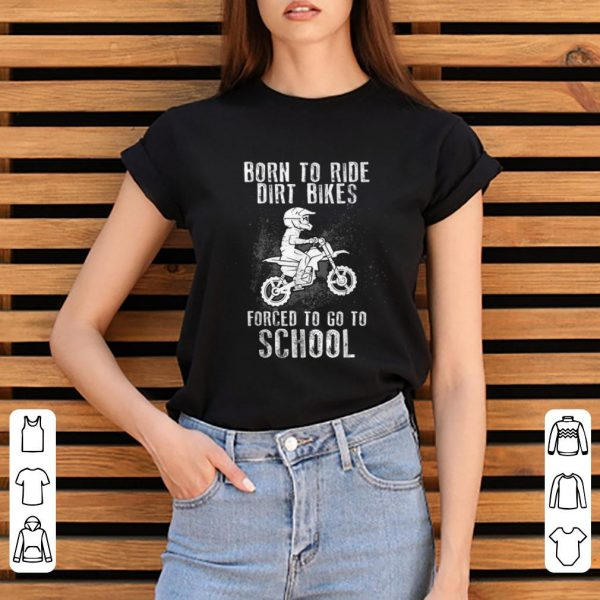 Pretty Born To Ride Dirt Bikes Forced To Go To School shirt