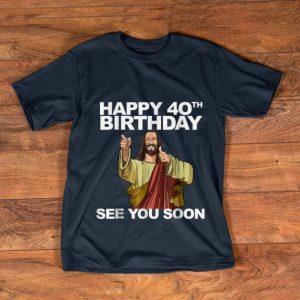 Pretty Happy 40th Birthday See You Soon Jesus shirt