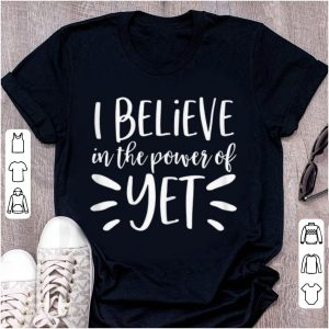 Pretty I Believe In The Power Of Yet shirt