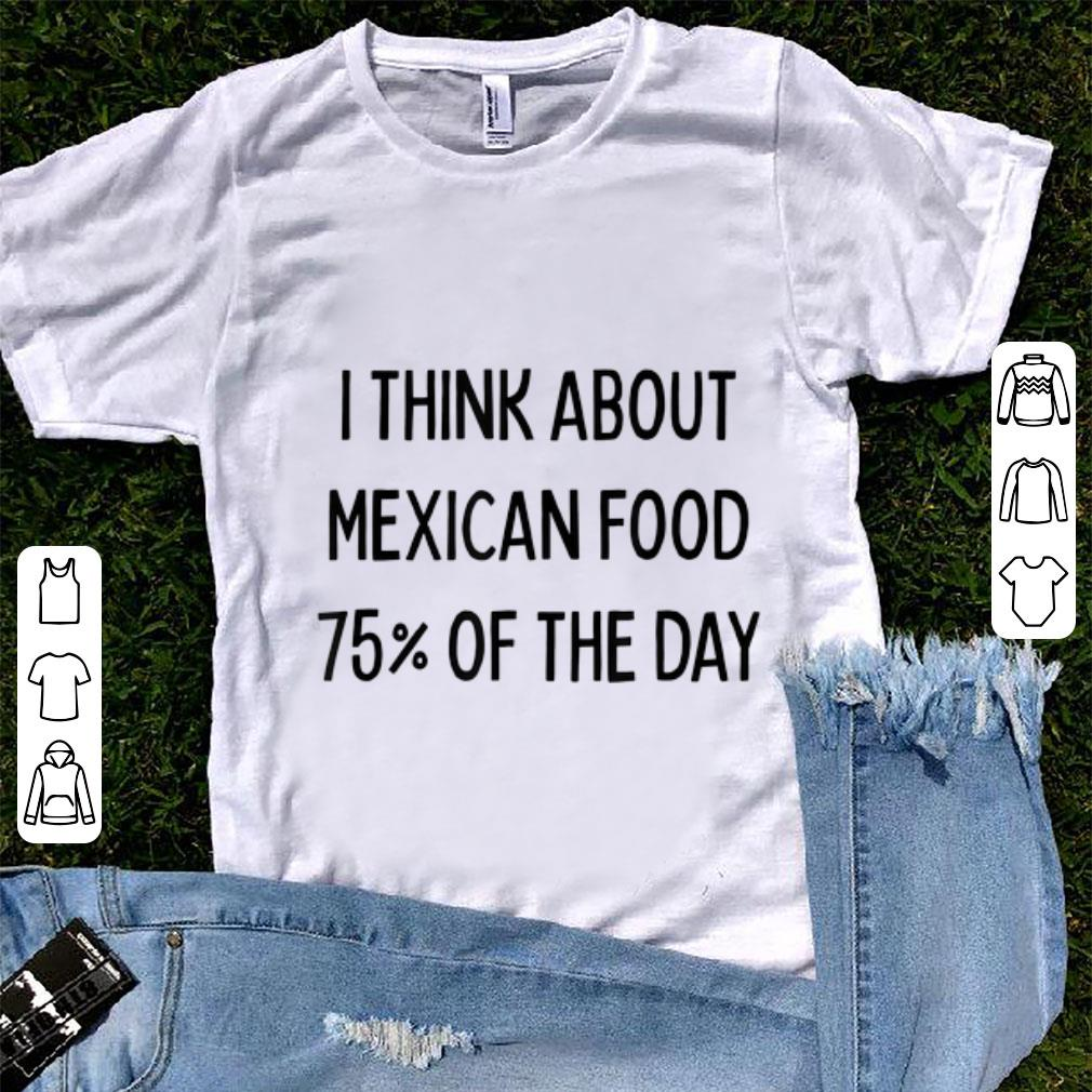 Pretty I Think About Mexican Food 75 Of The Day shirt 1 - Pretty I Think About Mexican Food 75% Of The Day shirt