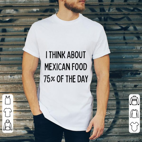 Pretty I Think About Mexican Food 75% Of The Day shirt