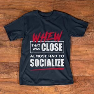 Pretty Whew That Was Close Almost Had To Socialize shirt