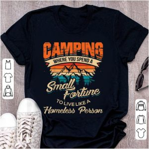 Top Camping Where you Spend A Small Fortune To Live Like A Homeless Person Vintage shirt