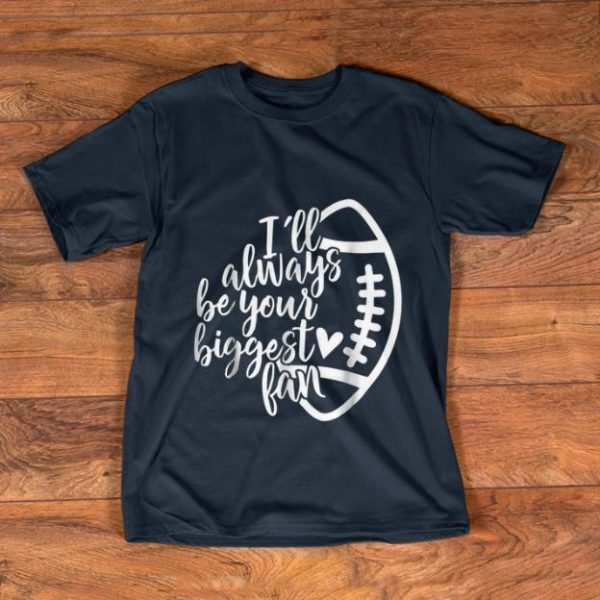 Top I'll Always Be Your Biggest Fan Football shirt