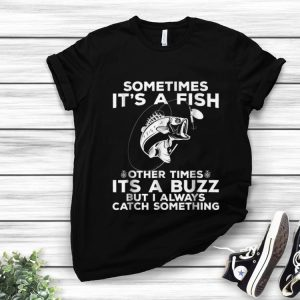 Top Sometimes It's A Fish Fishing Other Times Its A Buzz But I Always Catch Something shirt