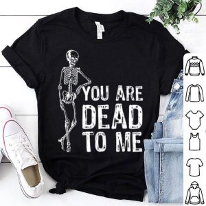 Fun Halloween - You Are Dead To Me With Skeleton shirt
