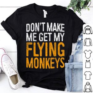 Premium Don't Make Me Get My Flying Monkeys shirt