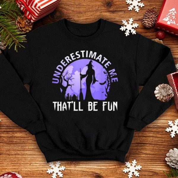 Beautiful Witch Halloween Underestimate Me That'll Be Fun Gift shirt