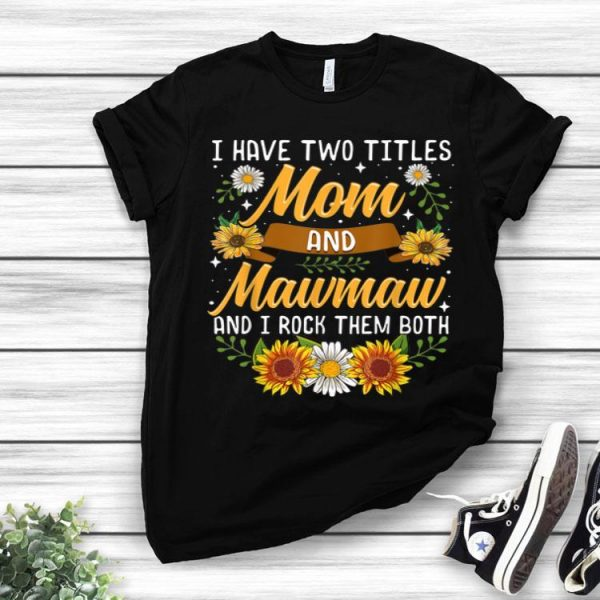 Awesome I Have Two Titles Mom And Mawmaw Thanksgiving Gifts shirt