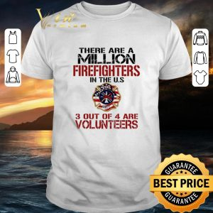 Cool There are a million firefighters in the US 3 out of 4 are volunteers shirt