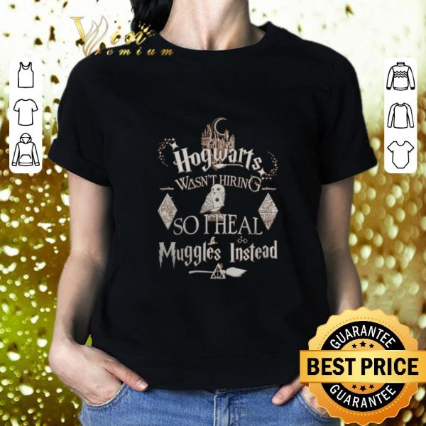 Cool Harry Potter Hogwarts Wasn't Hiring So I Heal Muggles Instead shirt