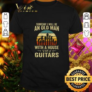 Cool Someday i will be an old man with a house full of guitar vintage shirt