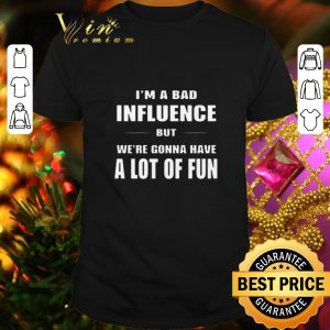 Nice I'm a bad influence but we're gonna have a lot of fun shirt