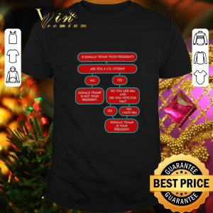 Nice Is Donald Trump your president are you A U.S. citizen shirt