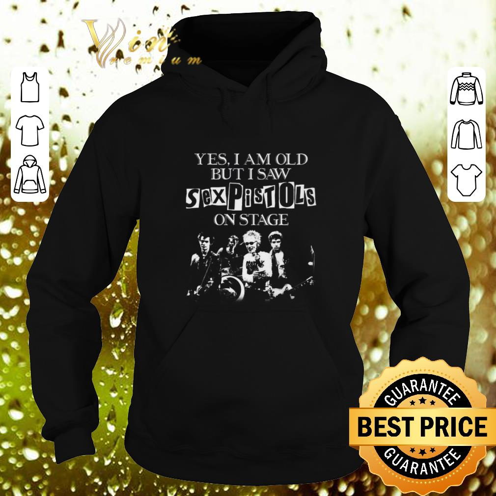 Nice Yes i am old but i saw Sex Pistols on stage shirt 4 - Nice Yes i am old but i saw Sex Pistols on stage shirt