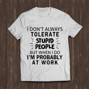 Awesome I Don't Always Tolerate Stupid People I'm Probably At Work shirt