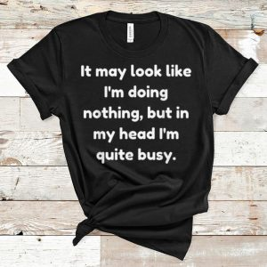Nice It May Look Like I'm Doing Nothing But In My Head I'm Quite Busy shirt