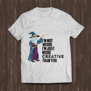 Pretty I'm Not Weird I'm Just More Creative Than You shirt
