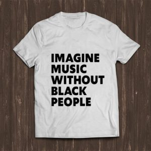 Great Imagine Music Without Black People shirt