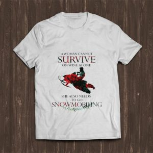 Nice A Woman Cannot Survive On Wine Alone She Also Needs To Go Snowmobiling shirt
