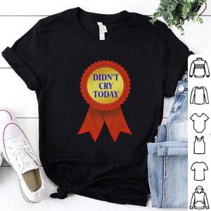 Nice certifications didn't cry today shirt
