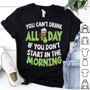 Original You Cant Drink All Day St Patricks Day Drinking Beer shirt