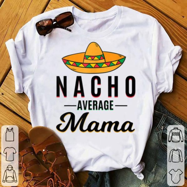 Top Nacho Average Mama Cinco De Mayo Mexican Fiesta Sombrero shirt