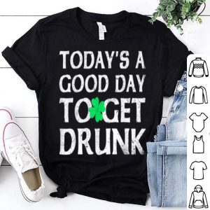 Top St Patrick's Day Today's A Good Day To Get Drunk shirt