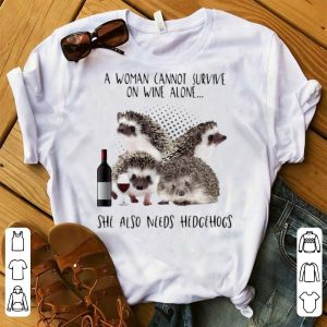 Premium A Woman Cannot Survive On Wine Alone She Also Need Hedgehogs shirt