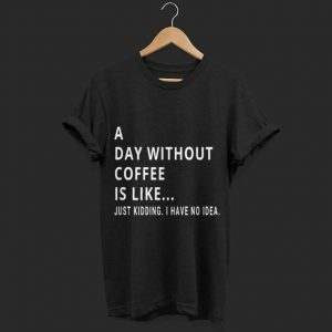 A Day Without Coffee is Like Just Kidding shirt
