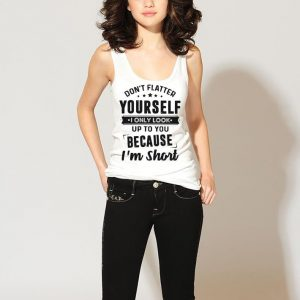 Don't flatter yourself I only look up to you because I'm short shirt 2