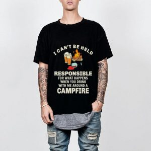 I can't be held responsible for what happens when you campfire shirt