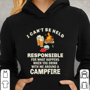 I can't be held responsible for what happens when you campfire shirt 2