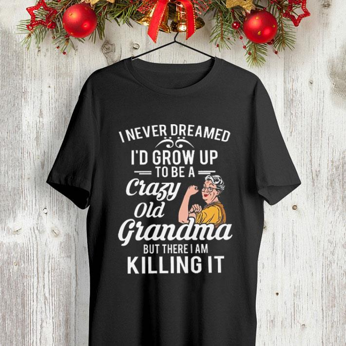 I never dreamed i d grow up to be a crazy old grandma but there i shirt 4 - I never dreamed i'd grow up to be a crazy old grandma but there i shirt