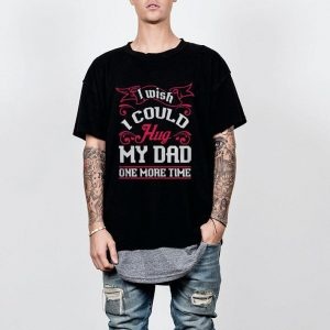 I wish I could hug my dad one more time shirt
