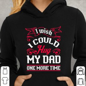 I wish i could Hug my dad one more time shirt 2