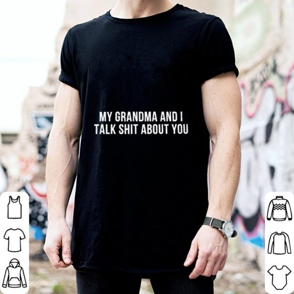 My grandma and i talk shit about you shirt