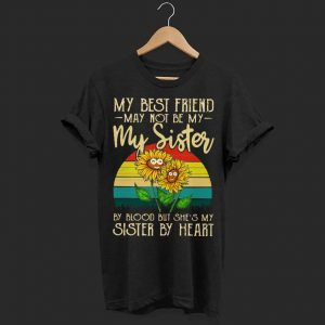 Sunflowers my best friend may not my sister by shirt