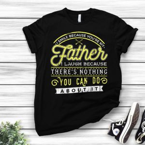 I smile because youre my father shirt