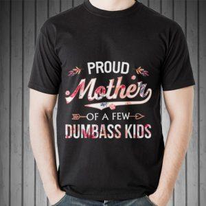 Proud Mother Of A Few Dumbass Kids Floral Mother day shirt