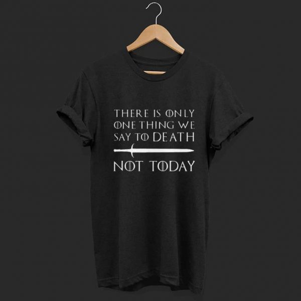 There Is Only One Thing We Say To Death Not Today Game Of Throne shirt