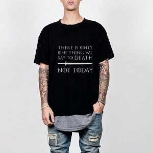 There Is Only One Thing We Say To Death Not Today Game Of Throne shirt 1