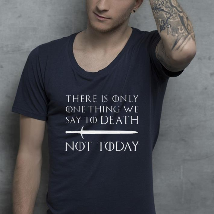 There Is Only One Thing We Say To Death Not Today Game Of Throne shirt 4 - There Is Only One Thing We Say To Death Not Today Game Of Throne shirt