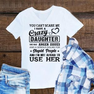 You can't scare me I have a crazy daughter She has anger issues shirt