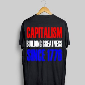 Capitalism Building Greatness Since 1776 Patriotic shirt