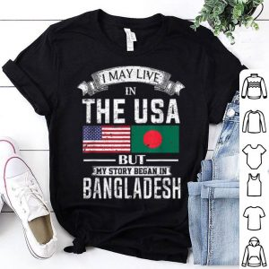 I May Live in USA But My Story Began in Bangladesh shirt