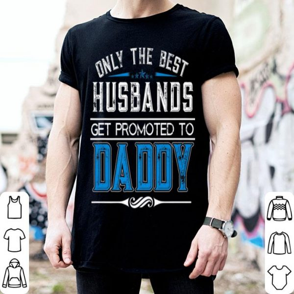 Only The Best Husbands Get Promoted To Daddy shirt