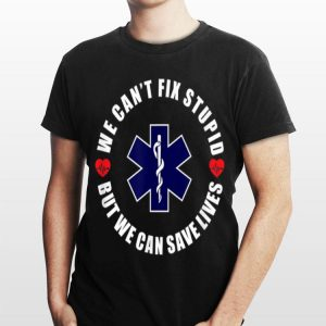 We Can't Fix Stupid but We Can Save Lives shirt