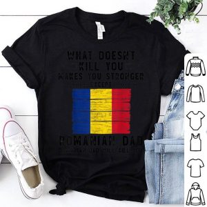 What Doesn't Kill You makes You Stronger Romanian Dad shirt